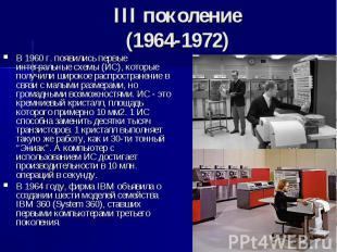 III поколение (1964-1972) В 1960 г. появились первые интегральные схемы (ИС), ко