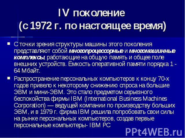 IV поколение (с 1972 г. по настоящее время) C точки зрения структуры машины этого поколения представляют собой многопроцессорные и многомашинные комплексы, работающие на общую память и общее поле внешних устройств. Ёмкость оперативной памяти порядка…