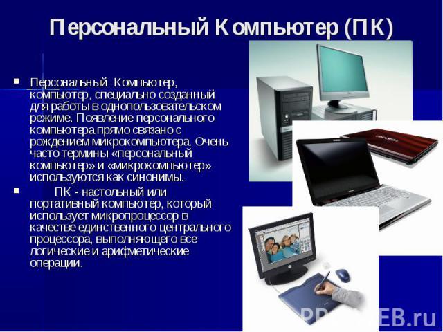 Персональный Компьютер (ПК) Персональный Компьютер, компьютер, специально созданный для работы в однопользовательском режиме. Появление персонального компьютера прямо связано с рождением микрокомпьютера. Очень часто термины «персональный компь…