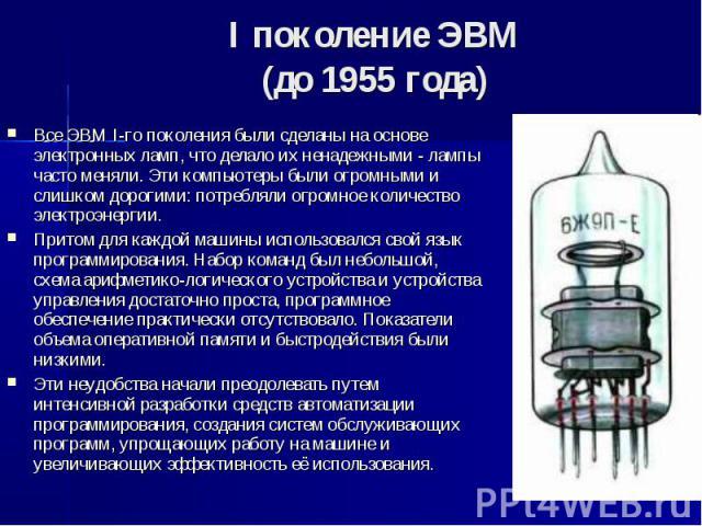 I поколение ЭВМ (до 1955 года) Все ЭВМ I-го поколения были сделаны на основе электронных ламп, что делало их ненадежными - лампы часто меняли. Эти компьютеры были огромными и слишком дорогими: потребляли огромное количество электроэнергии. Притом дл…