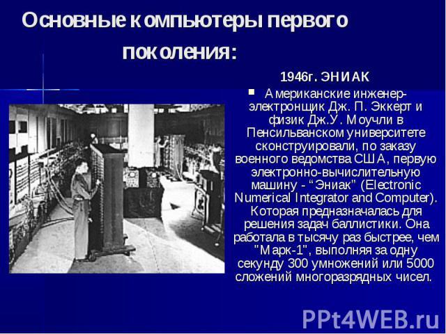 """Основные компьютеры первого поколения: 1946г. ЭНИАК Американские инженер-электронщик Дж. П. Эккерт и физик Дж.У. Моучли в Пенсильванском университете сконструировали, по заказу военного ведомства США, первую электронно-вычислительную машину - """"Эниак…"""