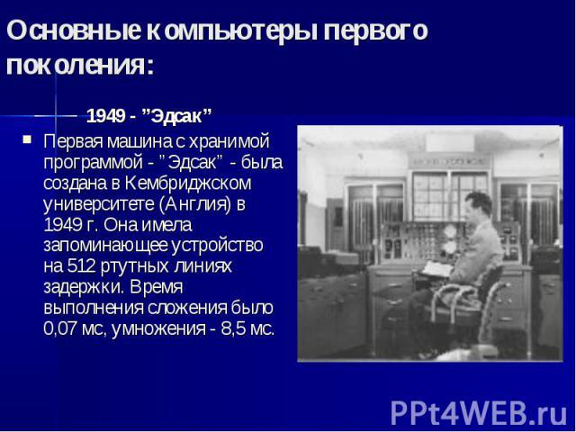 """Основные компьютеры первого поколения: 1949 - """"Эдсак"""" Первая машина с хранимой программой - """"Эдсак"""" - была создана в Кембриджском университете (Англия) в 1949 г. Она имела запоминающее устройство на 512 ртутных линиях задержки. Время выполнения слож…"""