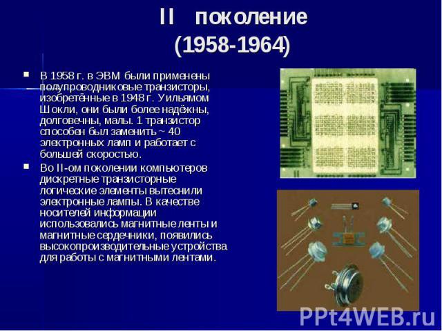 II поколение (1958-1964) В 1958 г. в ЭВМ были применены полупроводниковые транзисторы, изобретённые в 1948 г. Уильямом Шокли, они были более надёжны, долговечны, малы. 1 транзистор способен был заменить ~ 40 электронных ламп и работает с…