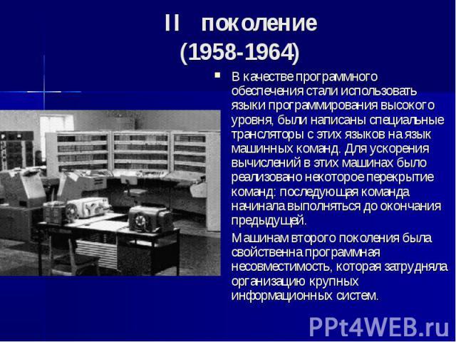 II поколение (1958-1964) В качестве программного обеспечения стали использовать языки программирования высокого уровня, были написаны специальные трансляторы с этих языков на язык машинных команд. Для ускорения вычислений в этих машинах …