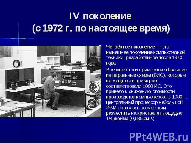IV поколение (с 1972 г. по настоящее время) Четвёртое поколение — это нынешнее поколение компьютерной техники, разработанное после 1970 года. Впервые стали применяться большие интегральные схемы (БИС), которые по мощности примерно соответствовали 10…