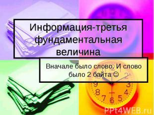 Информация-третья фундаментальная величина Вначале было слово. И слово было 2 ба