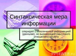 Синтаксическая мера информации оперирует с обезличенной информацией (данными), н