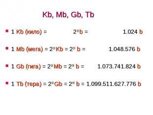 Kb, Mb, Gb, Tb 1 Kb (кило) = 210 b = 1.024 b 1 Mb (мега) = 210 Kb = 220 b = 1.04