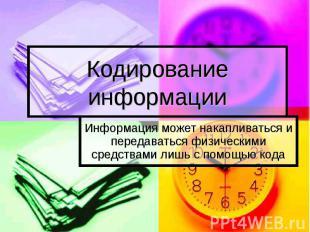 Кодирование информации Информация может накапливаться и передаваться физическими