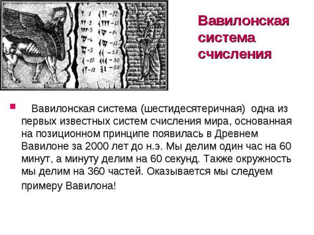 Вавилонская система счисления  Вавилонская система (шестидесятеричная) одна из первых известных систем счисления мира, основанная на позиционном принципе появилась в Древнем Вавилоне за 2000 лет до н.э. Мы делим один час на 60 мину…