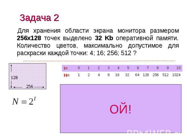 Задача 2 Для хранения области экрана монитора размером 256х128 точек выделено 32 Kb оперативной памяти. Количество цветов, максимально допустимое для раскраски каждой точки: 4; 16; 256; 512 ?