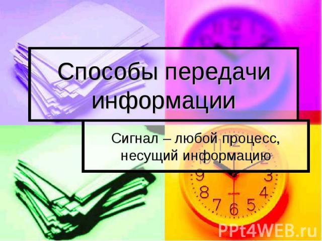 Способы передачи информации Сигнал – любой процесс, несущий информацию