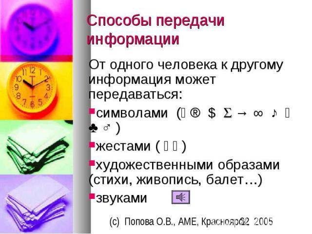 Способы передачи информации От одного человека к другому информация может передаваться: символами ( ® $ → ∞ ♪ ♣ ♂ ) жестами ( ) художественными образами (стихи, живопись, балет…) звуками
