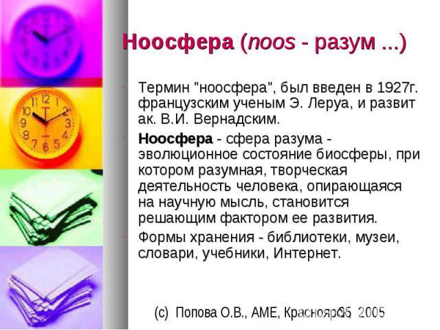 """Ноосфера (noos - разум ...) Термин """"ноосфера"""", был введен в 1927г. французским ученым Э. Леруа, и развит ак. В.И. Вернадским. Ноосфера - сфера разума - эволюционное состояние биосферы, при котором разумная, творческая деятельность человека…"""