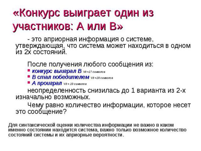 «Конкурс выиграет один из участников: A или B» - это априорная информация о системе, утверждающая, что система может находиться в одном из 2х состояний. После получения любого сообщения из: конкурс выиграл B Vд =17 символов B стал победителем Vд =18…