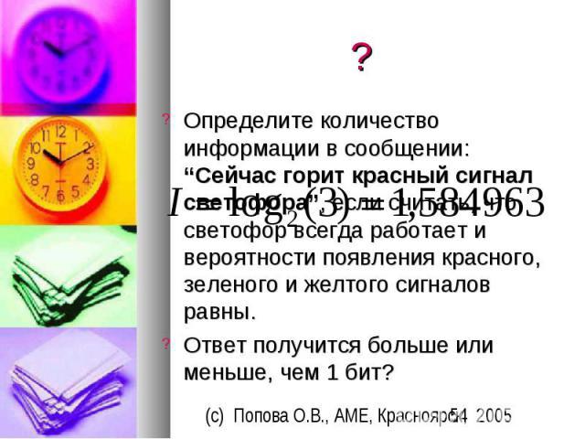 """? Определите количество информации в сообщении: """"Сейчас горит красный сигнал светофора"""", если считать, что светофор всегда работает и вероятности появления красного, зеленого и желтого сигналов равны. Ответ получится больше или меньше, чем 1 бит?"""