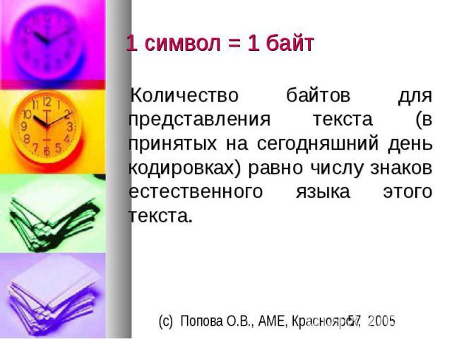 1 символ = 1 байт Количество байтов для представления текста (в принятых на сегодняшний день кодировках) равно числу знаков естественного языка этого текста.