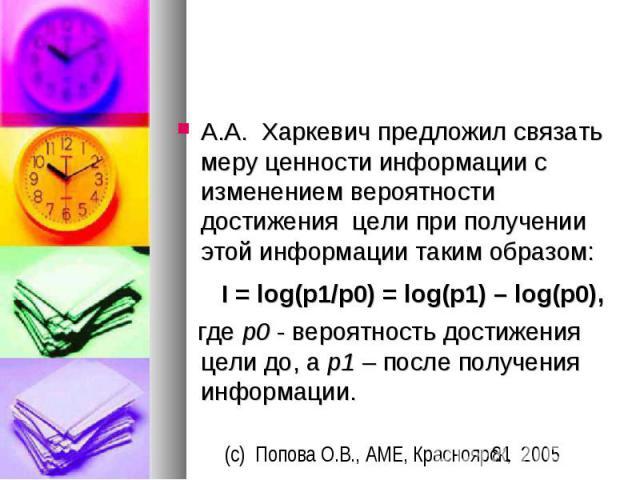 А.А. Харкевич предложил связать меру ценности информации с изменением вероятности достижения цели при получении этой информации таким образом: I = log(p1/p0) = log(p1) – log(p0), где p0 - вероятн…