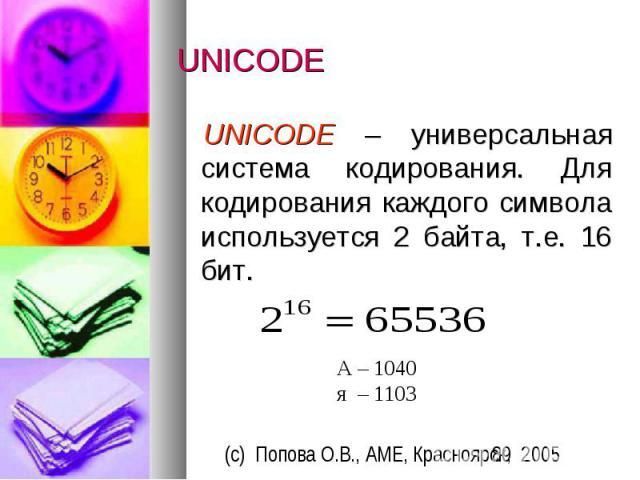 UNICODE UNICODE – универсальная система кодирования. Для кодирования каждого символа используется 2 байта, т.е. 16 бит.