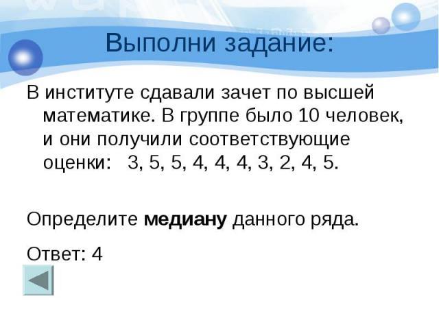Выполни задание: В институте сдавали зачет по высшей математике. В группе было 10 человек, и они получили соответствующие оценки: 3, 5, 5, 4, 4, 4, 3, 2, 4, 5. Определите медиану данного ряда. Ответ: 4