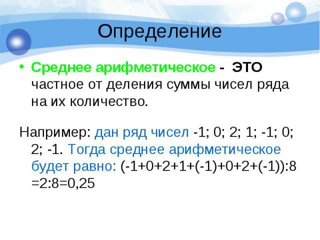 Определение Среднее арифметическое - ЭТО частное от деления суммы чисел ряда на их количество. Например: дан ряд чисел -1; 0; 2; 1; -1; 0; 2; -1. Тогда среднее арифметическое будет равно: (-1+0+2+1+(-1)+0+2+(-1)):8 =2:8=0,25