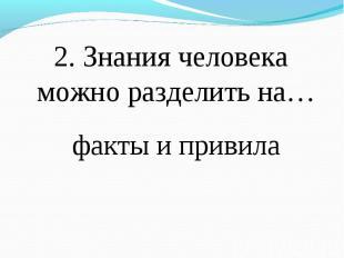 2. Знания человека можно разделить на… 2. Знания человека можно разделить на…