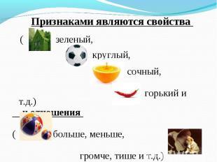 Признаками являются свойства Признаками являются свойства ( зеленый, круглый, со