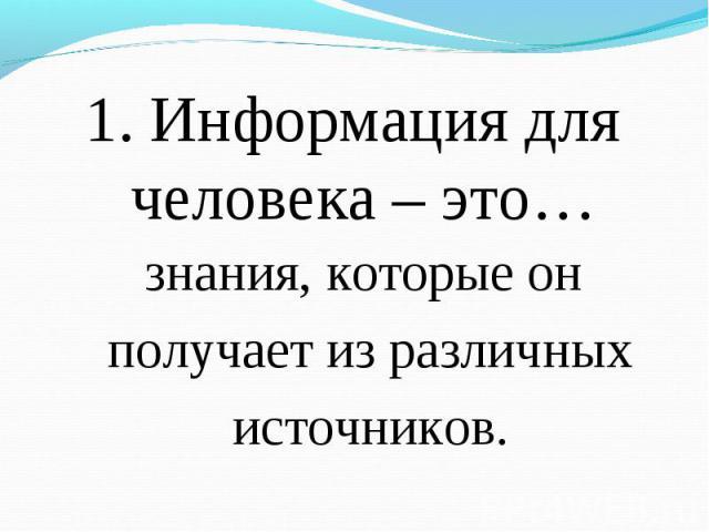 1. Информация для человека – это… 1. Информация для человека – это…