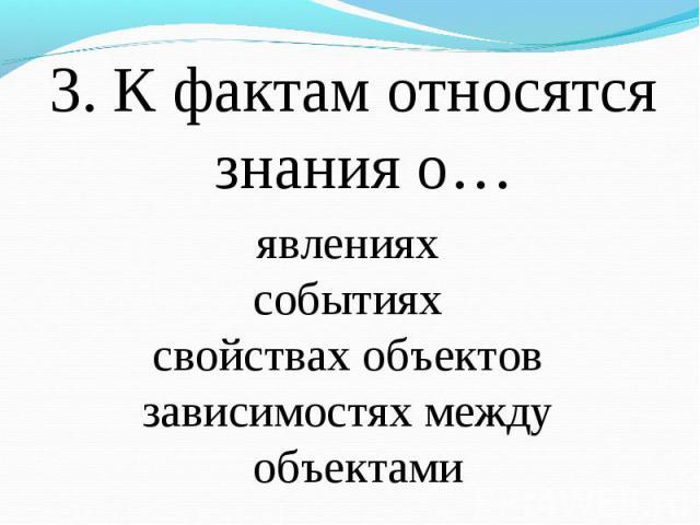3. К фактам относятся знания о… 3. К фактам относятся знания о…