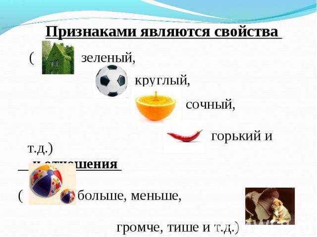 Признаками являются свойства Признаками являются свойства ( зеленый, круглый, сочный, горький и т.д.) и отношения ( больше, меньше, громче, тише и т.д.)