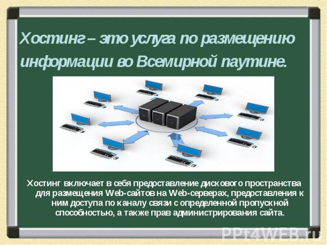 Хостинг включает в себя предоставление дискового пространства для размещения Web-сайтов на Web-серверах, предоставления к ним доступа по каналу связи с определенной пропускной способностью, а также прав администрирования сайта. Хостинг включает в се…