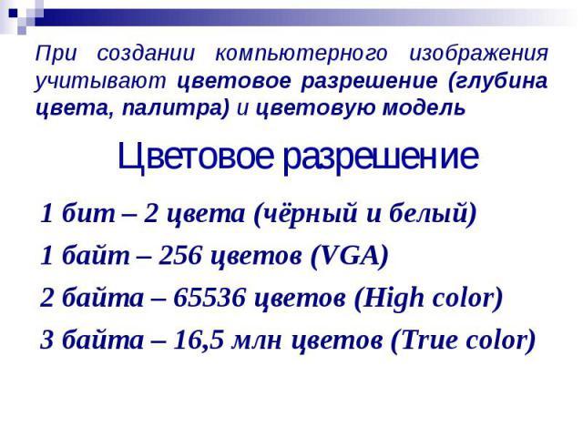 При создании компьютерного изображения учитывают цветовое разрешение (глубина цвета, палитра) и цветовую модель При создании компьютерного изображения учитывают цветовое разрешение (глубина цвета, палитра) и цветовую модель