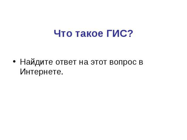 Найдите ответ на этот вопрос в Интернете. Найдите ответ на этот вопрос в Интернете.