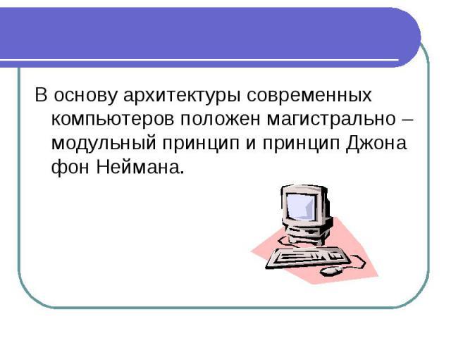 В основу архитектуры современных компьютеров положен магистрально – модульный принцип и принцип Джона фон Неймана.