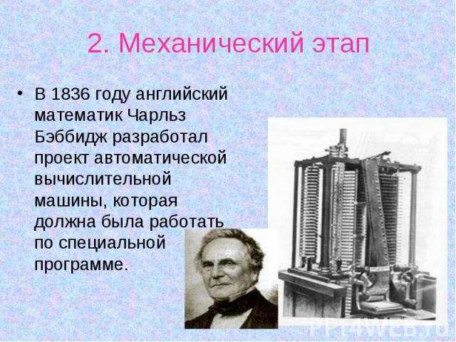 В 1836 году английский математик Чарльз Бэббидж разработал проект автоматической вычислительной машины, которая должна была работать по специальной программе. В 1836 году английский математик Чарльз Бэббидж разработал проект автоматической вычислите…
