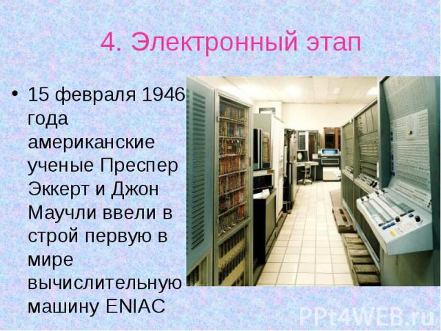15 февраля 1946 года американские ученые Преспер Эккерт и Джон Маучли ввели в строй первую в мире вычислительную машину ENIAC 15 февраля 1946 года американские ученые Преспер Эккерт и Джон Маучли ввели в строй первую в мире вычислительную машину ENIAC