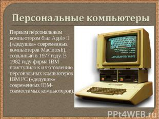 Первым персональным компьютером был Аррle II («дедушка» современных компьютеров