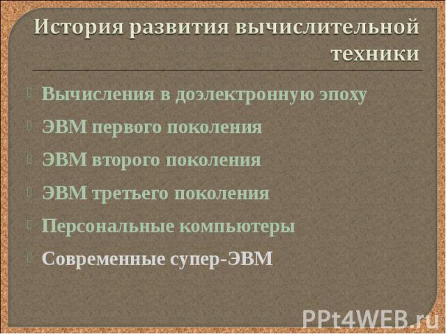 Вычисления в доэлектронную эпоху Вычисления в доэлектронную эпоху ЭВМ первого поколения ЭВМ второго поколения ЭВМ третьего поколения Персональные компьютеры Современные супер-ЭВМ