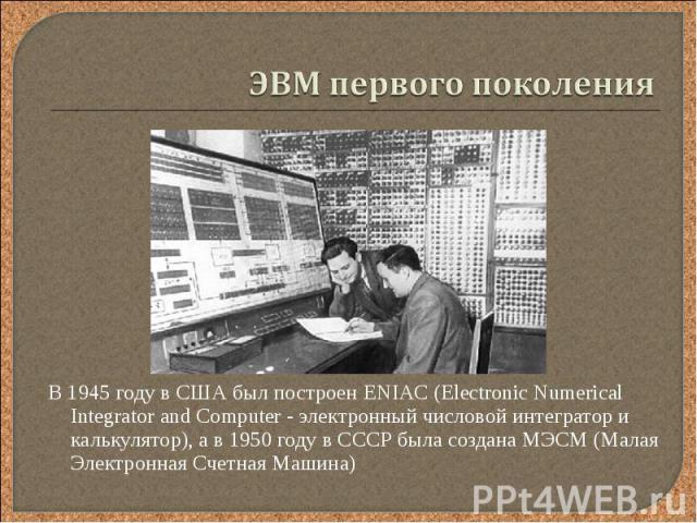 В 1945 году в США был построен ENIAC (Electronic Numerical Integrator and Computer - электронный числовой интегратор и калькулятор), а в 1950 году в СССР была создана МЭСМ (Малая Электронная Счетная Машина) В 1945 году в США был построен ENIAC (Elec…