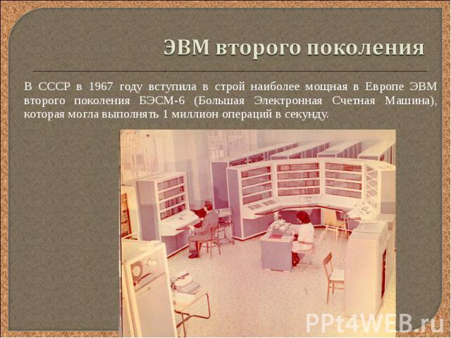 В СССР в 1967 году вступила в строй наиболее мощная в Европе ЭВМ второго поколения БЭСМ-6 (Большая Электронная Счетная Машина), которая могла выполнять 1 миллион операций в секунду. В СССР в 1967 году вступила в строй наиболее мощная в Европе ЭВМ вт…