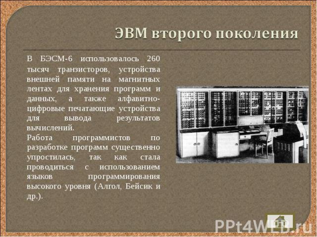 В БЭСМ-6 использовалось 260 тысяч транзисторов, устройства внешней памяти на магнитных лентах для хранения программ и данных, а также алфавитно-цифровые печатающие устройства для вывода результатов вычислений. В БЭСМ-6 использовалось 260 тысяч транз…