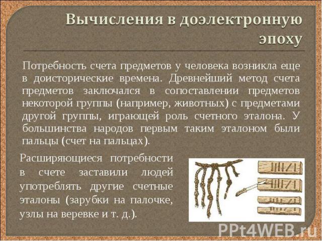 Потребность счета предметов у человека возникла еще в доисторические времена. Древнейший метод счета предметов заключался в сопоставлении предметов некоторой группы (например, животных) с предметами другой группы, играющей роль счетного эталона. У б…