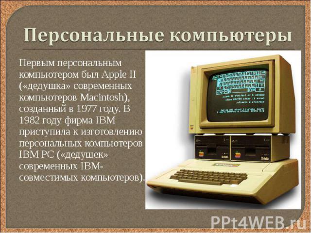 Первым персональным компьютером был Аррle II («дедушка» современных компьютеров Маcintosh), созданный в 1977 году. В 1982 году фирма IBM приступила к изготовлению персональных компьютеров IВМ РС («дедушек» современных IВМ-совместимых компьютеров). П…