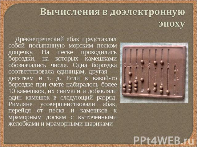 Древнегреческий абак представлял собой посыпанную морским песком дощечку. На песке проводились бороздки, на которых камешками обозначались числа. Одна бороздка соответствовала единицам, другая — десяткам и т. д. Если в какой-то бороздке при счете на…