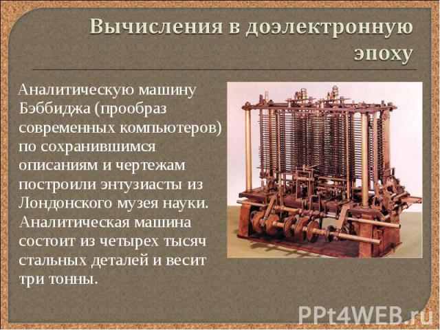 Аналитическую машину Бэббиджа (прообраз современных компьютеров) по сохранившимся описаниям и чертежам построили энтузиасты из Лондонского музея науки. Аналитическая машина состоит из четырех тысяч стальных деталей и весит три тонны. Аналитическую м…
