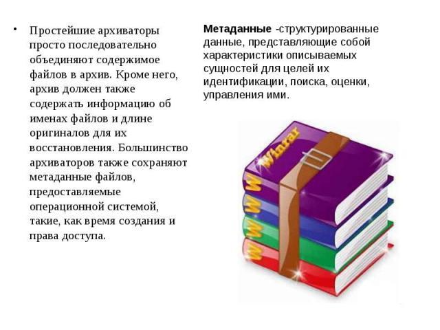 Простейшие архиваторы просто последовательно объединяют содержимое файлов в архив. Кроме него, архив должен также содержать информацию об именах файлов и длине оригиналов для их восстановления. Большинство архиваторов также сохраняют метаданные файл…