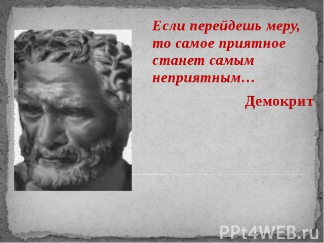 Если перейдешь меру, то самое приятное станет самым неприятным… Если перейдешь меру, то самое приятное станет самым неприятным… Демокрит