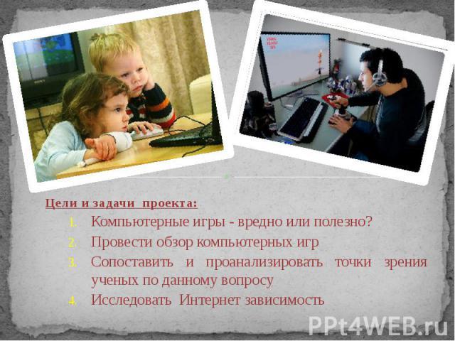 Цели и задачи проекта: Компьютерные игры - вредно или полезно? Провести обзор компьютерных игр Сопоставить и проанализировать точки зрения ученых по данному вопросу Исследовать Интернет зависимость