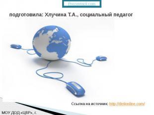 подготовила: Хлучина Т.А., социальный педагог Ссылка на источник: http://detionl