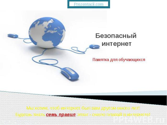 Безопасный интернет Мыхотим, чтоб интернет был вам другом много лет! Будешь знатьсемь правил этих- смело плавай винтернете!